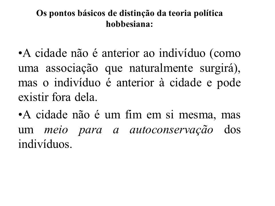 Os pontos básicos de distinção da teoria política hobbesiana: A cidade não é anterior ao indivíduo (como uma associação que naturalmente surgirá), mas