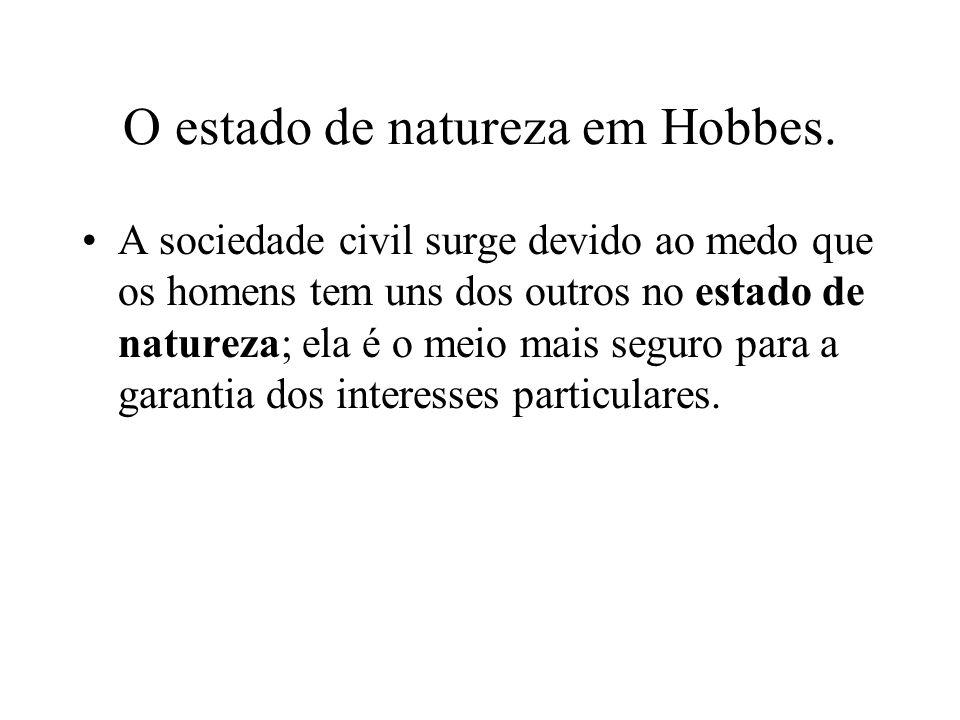 O estado de natureza em Hobbes. A sociedade civil surge devido ao medo que os homens tem uns dos outros no estado de natureza; ela é o meio mais segur