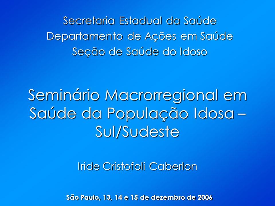 Seminário Macrorregional em Saúde da População Idosa – Sul/Sudeste Iride Cristofoli Caberlon São Paulo, 13, 14 e 15 de dezembro de 2006 Secretaria Estadual da Saúde Departamento de Ações em Saúde Seção de Saúde do Idoso