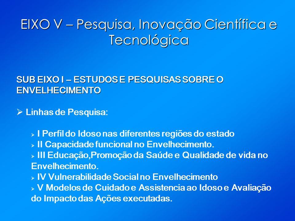 EIXO V – Pesquisa, Inovação Científica e Tecnológica SUB EIXO I – ESTUDOS E PESQUISAS SOBRE O ENVELHECIMENTO Linhas de Pesquisa: I Perfil do Idoso nas