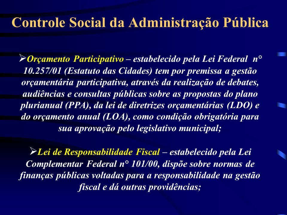 Controle Social da Administração Pública Orçamento Participativo – estabelecido pela Lei Federal n° 10.257/01 (Estatuto das Cidades) tem por premissa a gestão orçamentária participativa, através da realização de debates, audiências e consultas públicas sobre as propostas do plano plurianual (PPA), da lei de diretrizes orçamentárias (LDO) e do orçamento anual (LOA), como condição obrigatória para sua aprovação pelo legislativo municipal; Lei de Responsabilidade Fiscal – estabelecido pela Lei Complementar Federal n° 101/00, dispõe sobre normas de finanças públicas voltadas para a responsabilidade na gestão fiscal e dá outras providências;