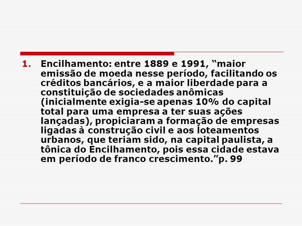 1.Encilhamento: entre 1889 e 1991, maior emissão de moeda nesse período, facilitando os créditos bancários, e a maior liberdade para a constituição de
