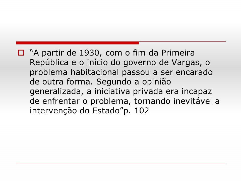 A partir de 1930, com o fim da Primeira República e o início do governo de Vargas, o problema habitacional passou a ser encarado de outra forma. Segun