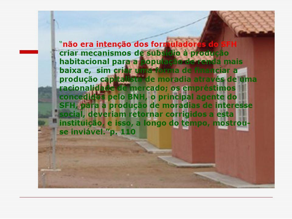não era intenção dos formuladores do SFH criar mecanismos de subsídio à produção habitacional para a população de renda mais baixa e, sim criar uma fo
