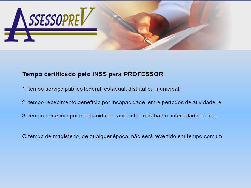 Tempo certificado pelo INSS para PROFESSOR 1. tempo serviço público federal, estadual, distrital ou municipal; 2. tempo recebimento benefício por inca