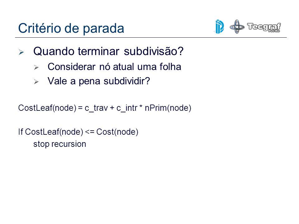 Critério de parada Quando terminar subdivisão? Considerar nó atual uma folha Vale a pena subdividir? CostLeaf(node) = c_trav + c_intr * nPrim(node) If