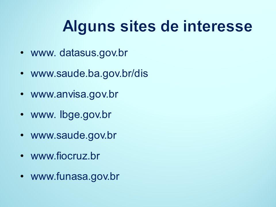 Alguns sites de interesse www. datasus.gov.br www.saude.ba.gov.br/dis www.anvisa.gov.br www. Ibge.gov.br www.saude.gov.br www.fiocruz.br www.funasa.go
