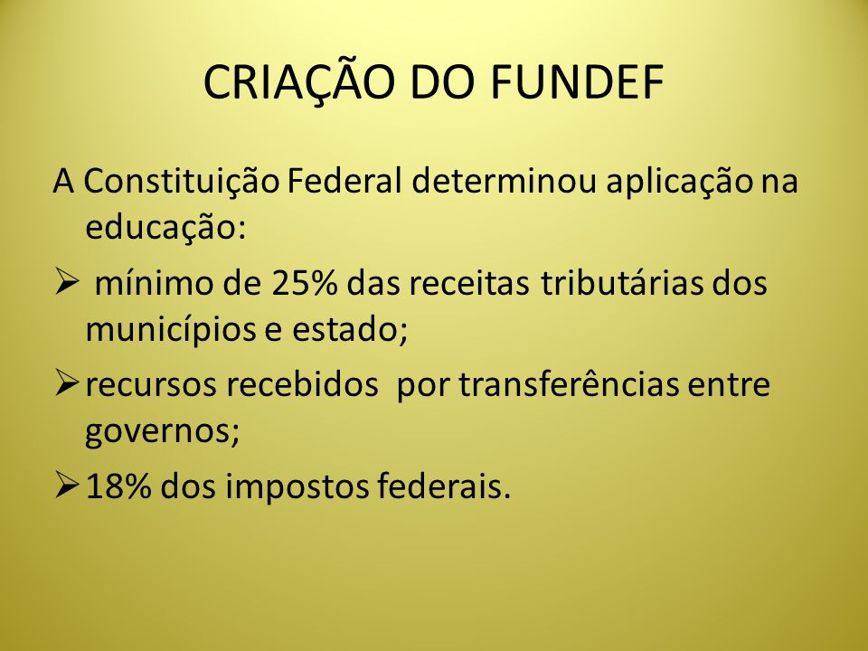 CRIAÇÃO DO FUNDEF A Constituição Federal determinou aplicação na educação: mínimo de 25% das receitas tributárias dos municípios e estado; recursos re