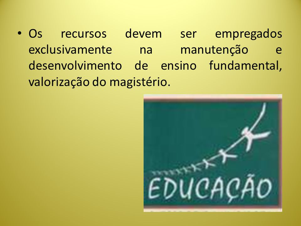 Os recursos devem ser empregados exclusivamente na manutenção e desenvolvimento de ensino fundamental, valorização do magistério.