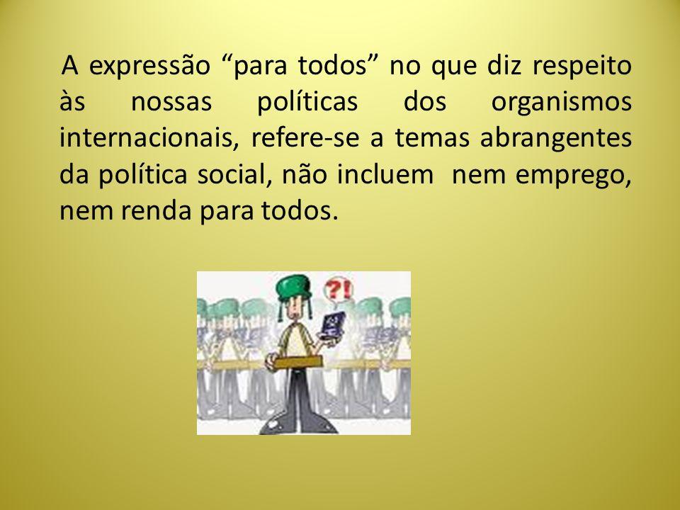 A expressão para todos no que diz respeito às nossas políticas dos organismos internacionais, refere-se a temas abrangentes da política social, não in
