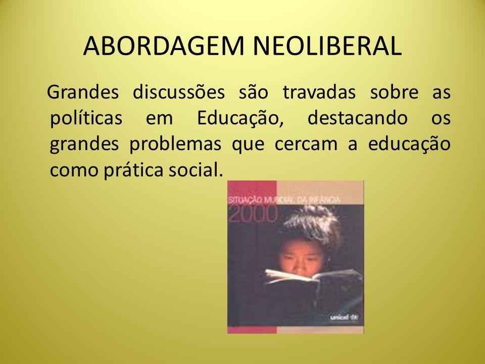 ABORDAGEM NEOLIBERAL Grandes discussões são travadas sobre as políticas em Educação, destacando os grandes problemas que cercam a educação como prátic