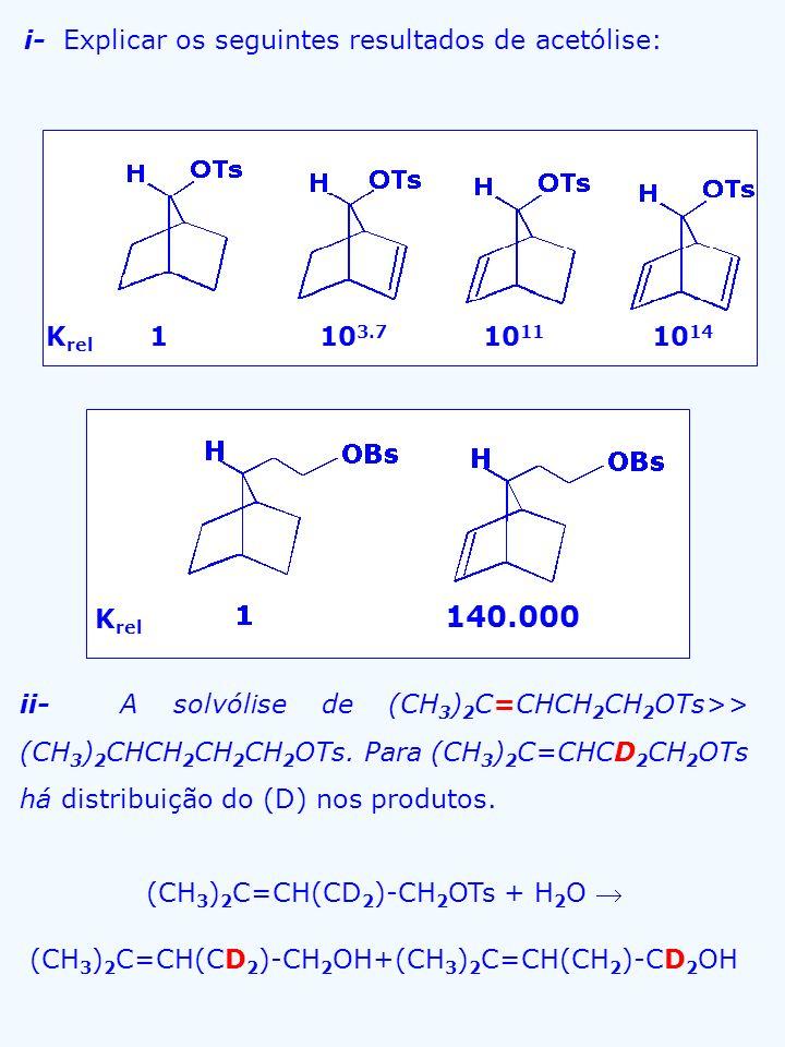 i- Explicar os seguintes resultados de acetólise: ii- A solvólise de (CH 3 ) 2 C=CHCH 2 CH 2 OTs>> (CH 3 ) 2 CHCH 2 CH 2 CH 2 OTs. Para (CH 3 ) 2 C=CH