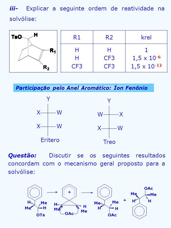 iii- Explicar a seguinte ordem de reatividade na solvólise: R1R2krel H CF3 H CF3 1 1,5 x 10 -6 1,5 x 10 -12 Participação pelo Anel Aromático: Íon Fenô