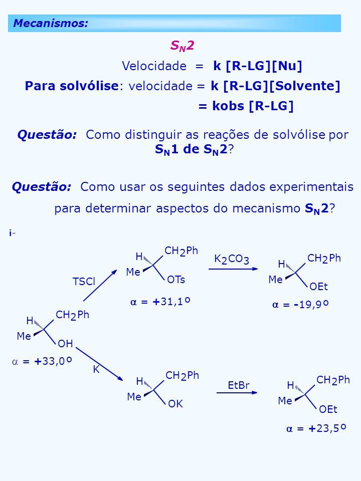 Mecanismos: S N 2 Velocidade = k [R-LG][Nu] Para solvólise: velocidade = k [R-LG][Solvente] = kobs [R-LG] Questão: Como distinguir as reações de solvó