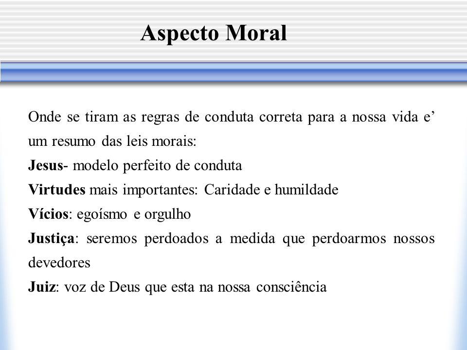 Aspecto Moral Onde se tiram as regras de conduta correta para a nossa vida e um resumo das leis morais: Jesus- modelo perfeito de conduta Virtudes mai