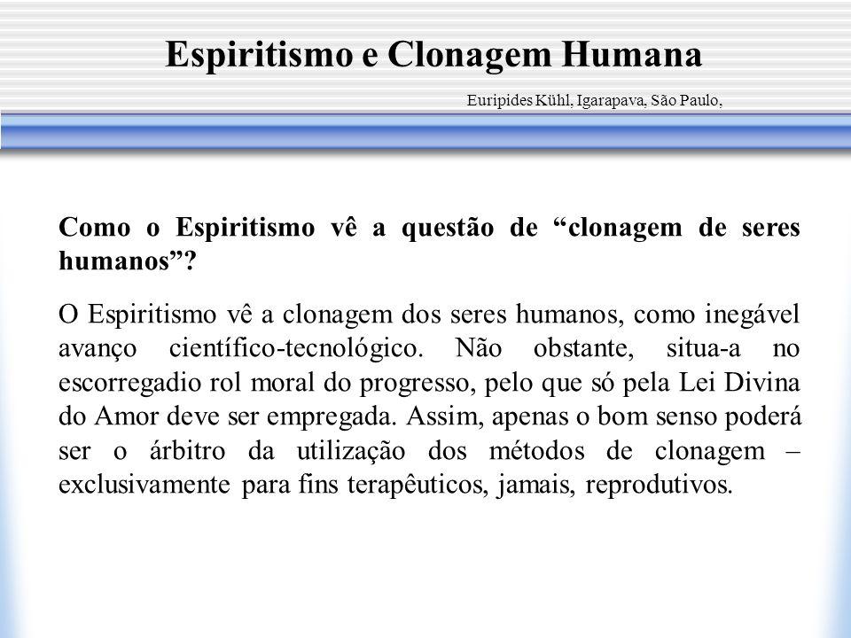 Espiritismo e Clonagem Humana Como o Espiritismo vê a questão de clonagem de seres humanos? O Espiritismo vê a clonagem dos seres humanos, como inegáv