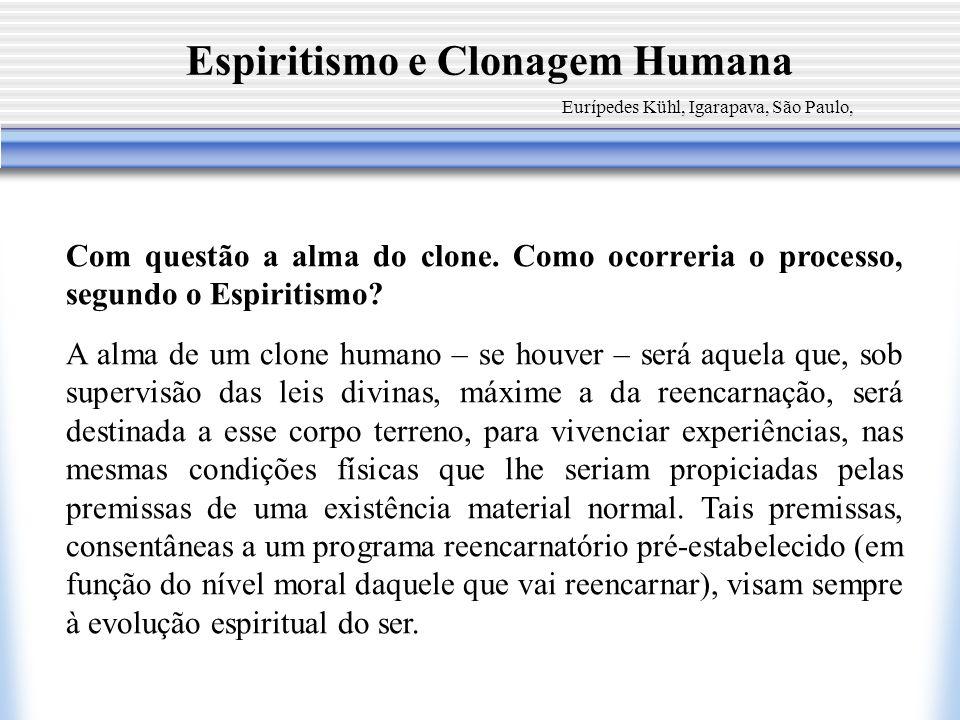 Espiritismo e Clonagem Humana Eurípedes Kühl, Igarapava, São Paulo, Com questão a alma do clone. Como ocorreria o processo, segundo o Espiritismo? A a