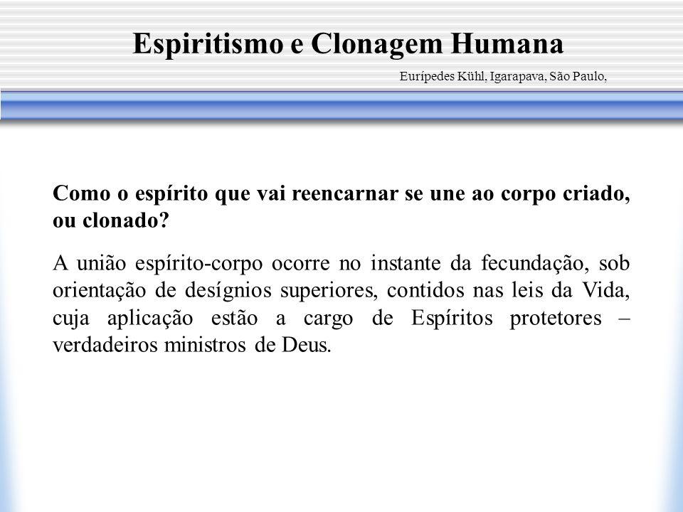 Espiritismo e Clonagem Humana Eurípedes Kühl, Igarapava, São Paulo, Como o espírito que vai reencarnar se une ao corpo criado, ou clonado? A união esp
