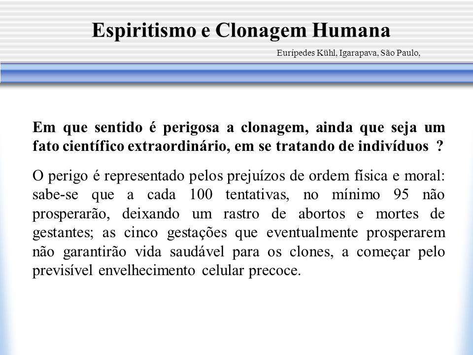 Espiritismo e Clonagem Humana Eurípedes Kühl, Igarapava, São Paulo, Em que sentido é perigosa a clonagem, ainda que seja um fato científico extraordin