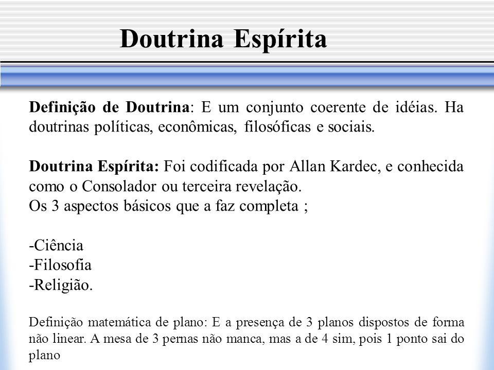 Doutrina Espírita Definição de Doutrina: E um conjunto coerente de idéias. Ha doutrinas políticas, econômicas, filosóficas e sociais. Doutrina Espírit