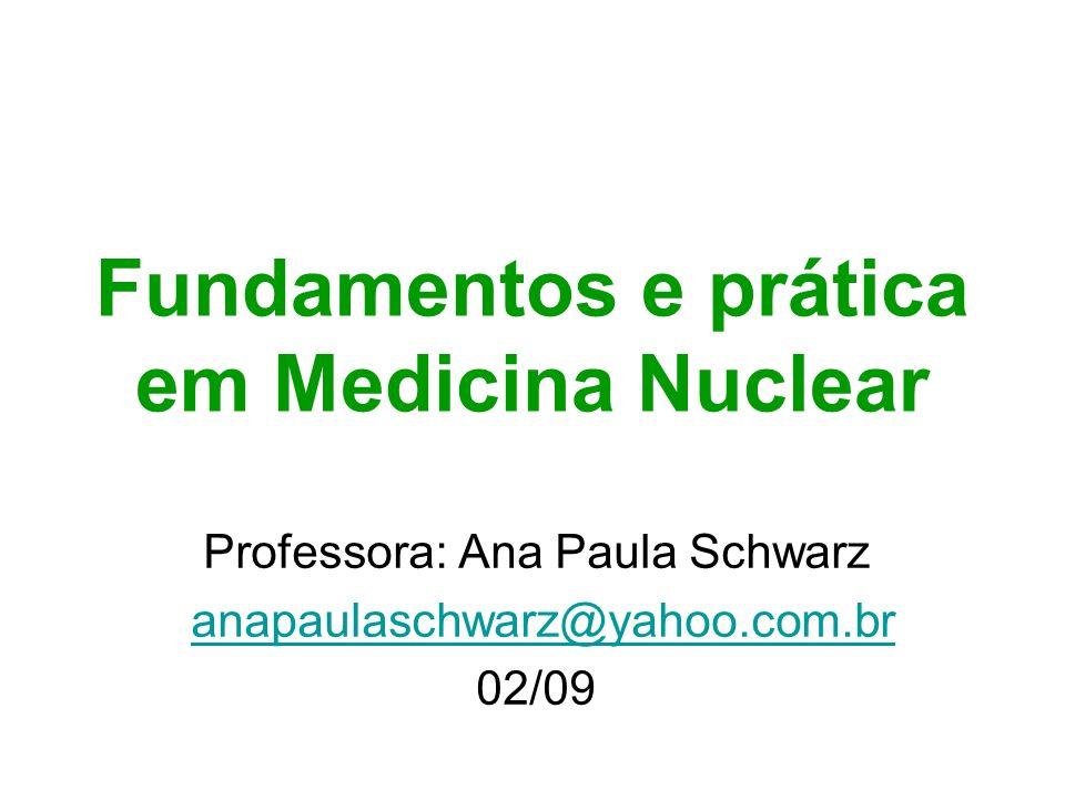 Fundamentos e prática em Medicina Nuclear Professora: Ana Paula Schwarz anapaulaschwarz@yahoo.com.br 02/09