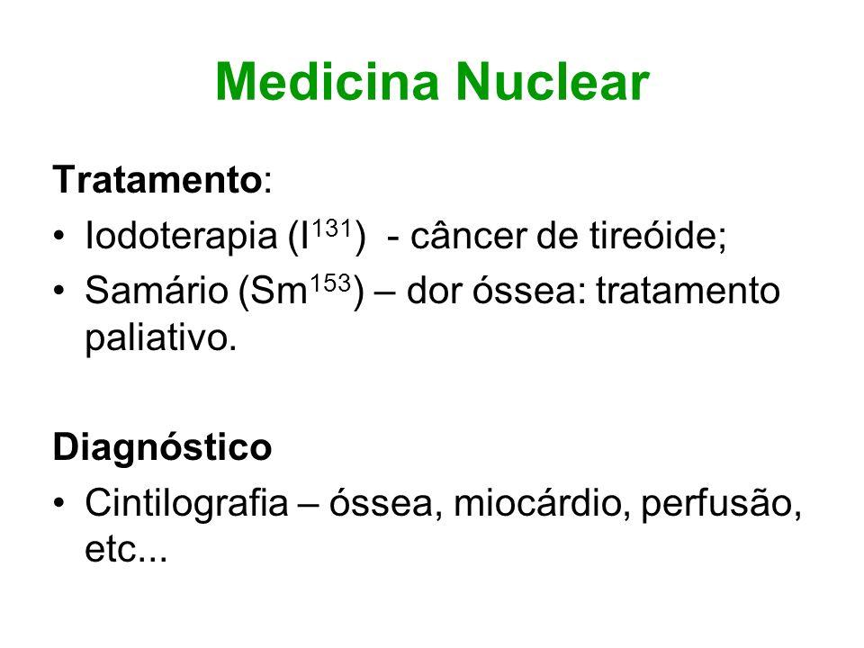 Medicina Nuclear Tratamento: Iodoterapia (I 131 ) - câncer de tireóide; Samário (Sm 153 ) – dor óssea: tratamento paliativo. Diagnóstico Cintilografia