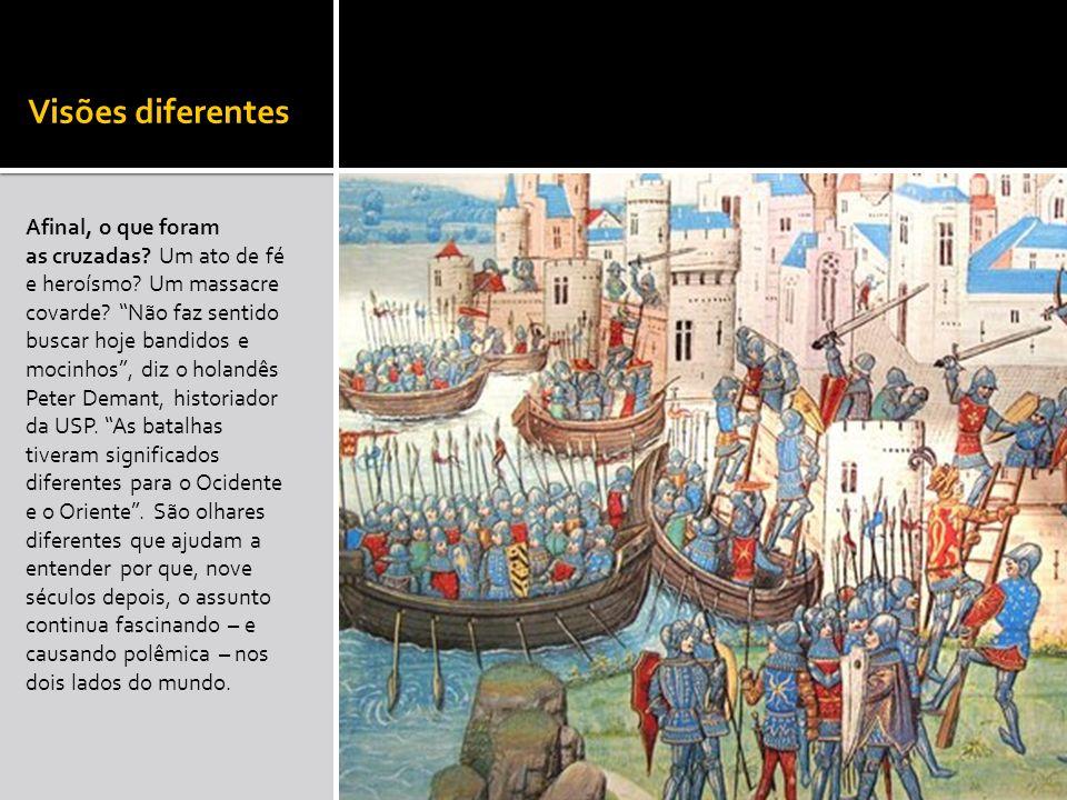 Visões diferentes Afinal, o que foram as cruzadas? Um ato de fé e heroísmo? Um massacre covarde? Não faz sentido buscar hoje bandidos e mocinhos, diz