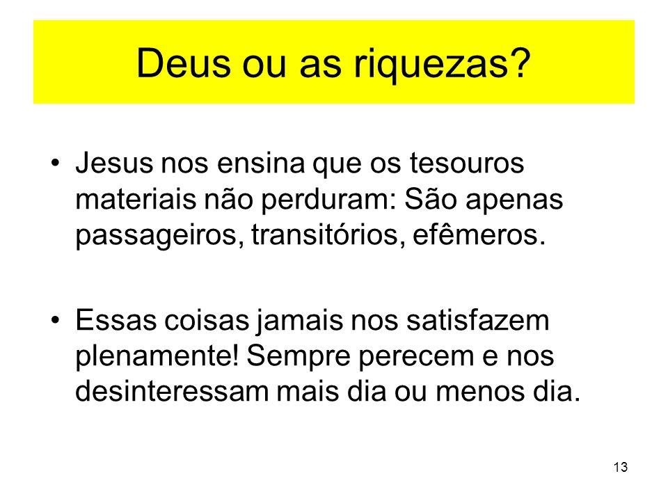13 Deus ou as riquezas? Jesus nos ensina que os tesouros materiais não perduram: São apenas passageiros, transitórios, efêmeros. Essas coisas jamais n