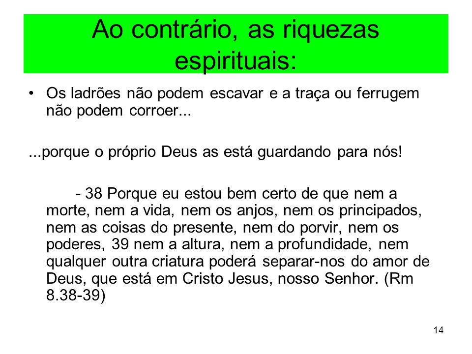 14 Ao contrário, as riquezas espirituais: Os ladrões não podem escavar e a traça ou ferrugem não podem corroer......porque o próprio Deus as está guar