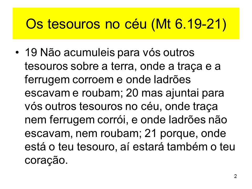 2 Os tesouros no céu (Mt 6.19-21) 19 Não acumuleis para vós outros tesouros sobre a terra, onde a traça e a ferrugem corroem e onde ladrões escavam e