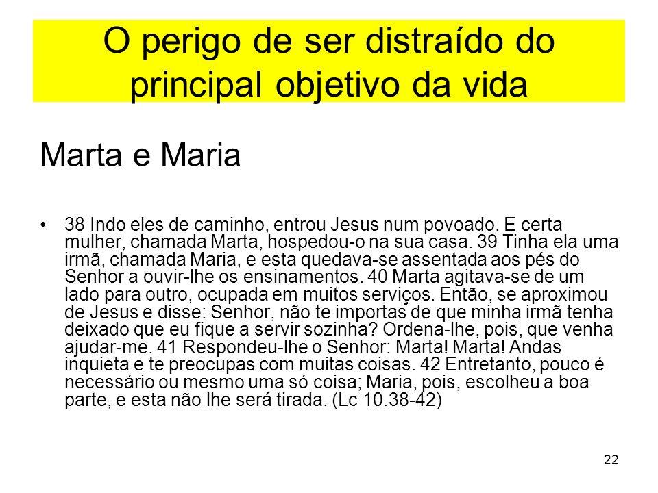22 O perigo de ser distraído do principal objetivo da vida Marta e Maria 38 Indo eles de caminho, entrou Jesus num povoado. E certa mulher, chamada Ma