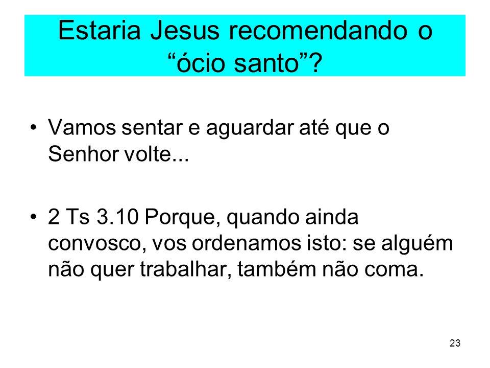 23 Estaria Jesus recomendando o ócio santo? Vamos sentar e aguardar até que o Senhor volte... 2 Ts 3.10 Porque, quando ainda convosco, vos ordenamos i