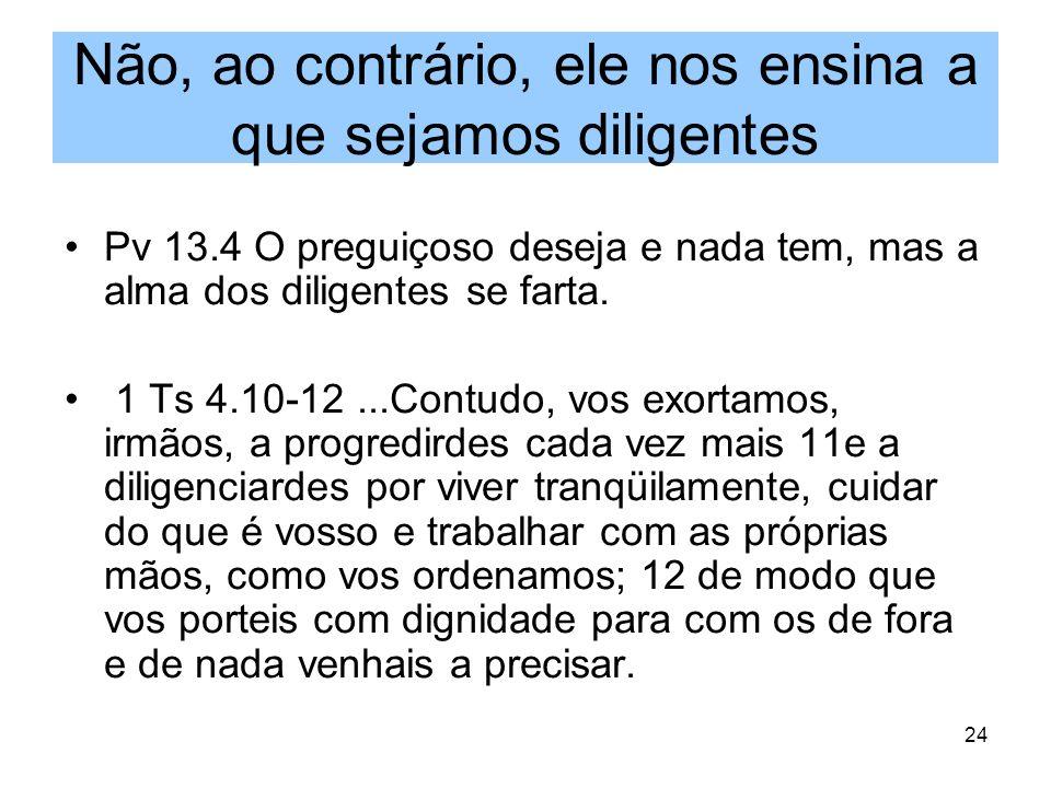 24 Não, ao contrário, ele nos ensina a que sejamos diligentes Pv 13.4 O preguiçoso deseja e nada tem, mas a alma dos diligentes se farta. 1 Ts 4.10-12