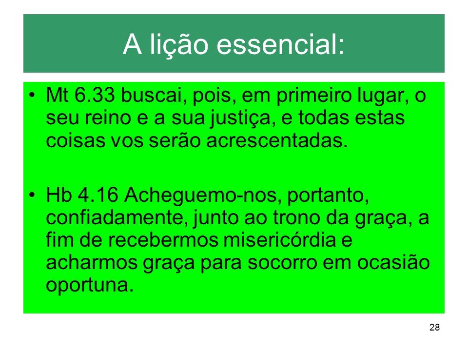28 A lição essencial: Mt 6.33 buscai, pois, em primeiro lugar, o seu reino e a sua justiça, e todas estas coisas vos serão acrescentadas. Hb 4.16 Ache