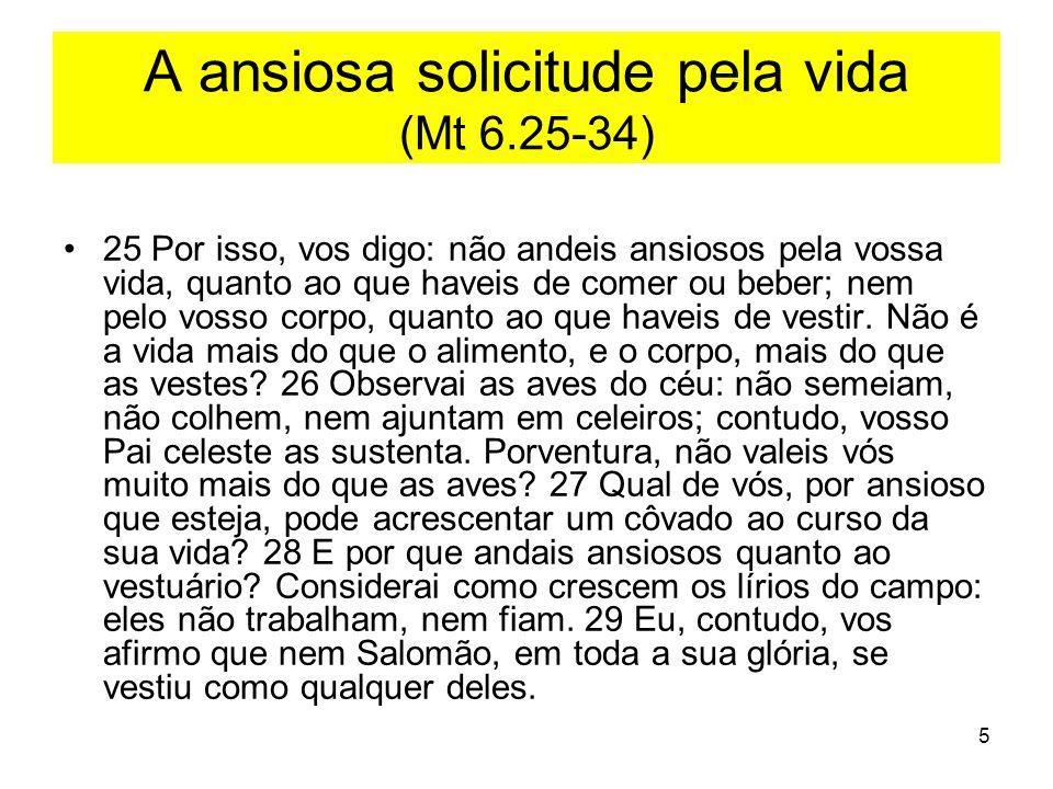 5 A ansiosa solicitude pela vida (Mt 6.25-34) 25 Por isso, vos digo: não andeis ansiosos pela vossa vida, quanto ao que haveis de comer ou beber; nem