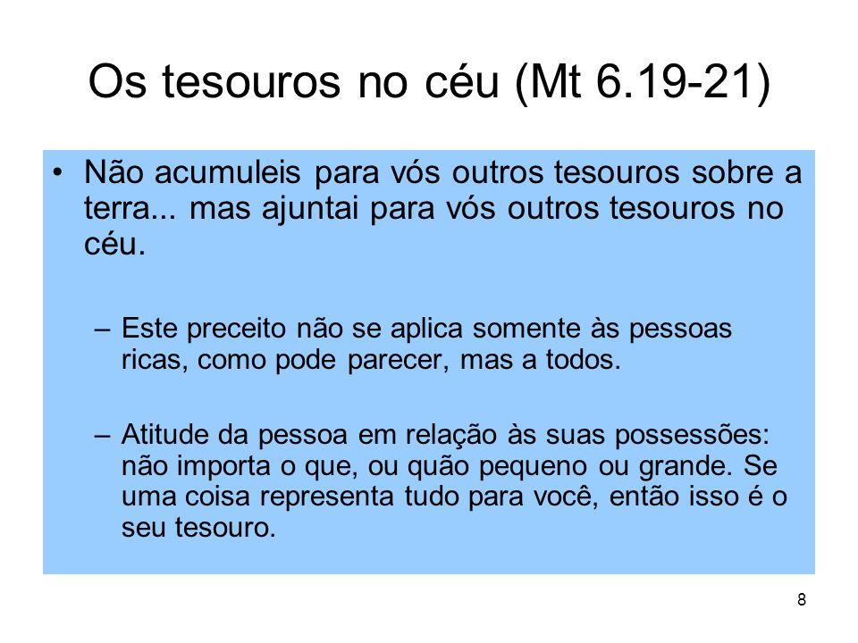 8 Os tesouros no céu (Mt 6.19-21) Não acumuleis para vós outros tesouros sobre a terra... mas ajuntai para vós outros tesouros no céu. –Este preceito