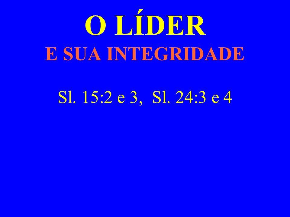 O LÍDER E SUA INTEGRIDADE Sl. 15:2 e 3, Sl. 24:3 e 4