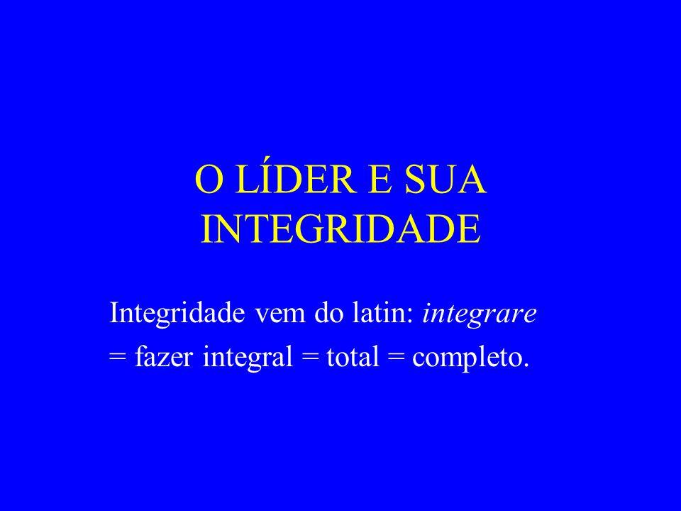 O LÍDER E SUA INTEGRIDADE Integridade vem do latin: integrare = fazer integral = total = completo.