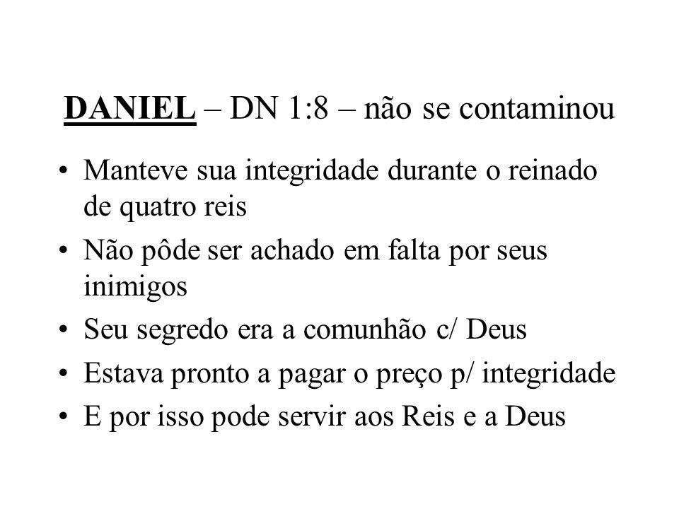 DANIEL – DN 1:8 – não se contaminou Manteve sua integridade durante o reinado de quatro reis Não pôde ser achado em falta por seus inimigos Seu segred