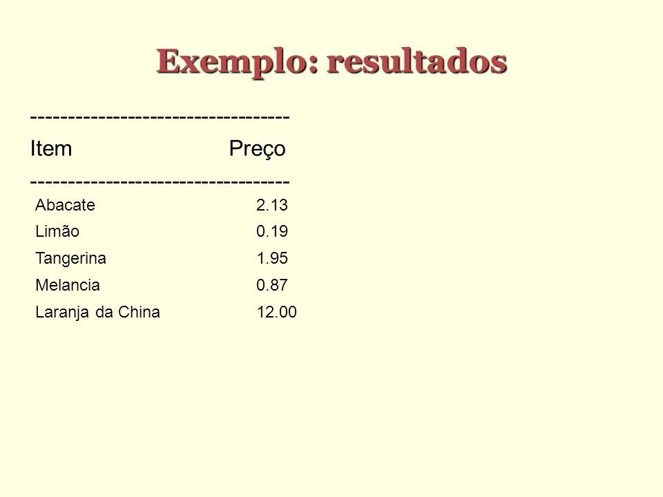 Exemplo: resultados ----------------------------------- ItemPreço ----------------------------------- Abacate2.13 Limão0.19 Tangerina1.95 Melancia0.87