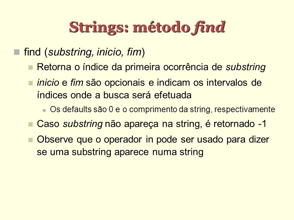 Strings: método find find (substring, inicio, fim) Retorna o índice da primeira ocorrência de substring inicio e fim são opcionais e indicam os interv