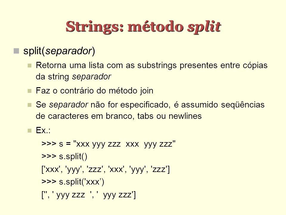 Strings: método split split(separador) Retorna uma lista com as substrings presentes entre cópias da string separador Faz o contrário do método join S