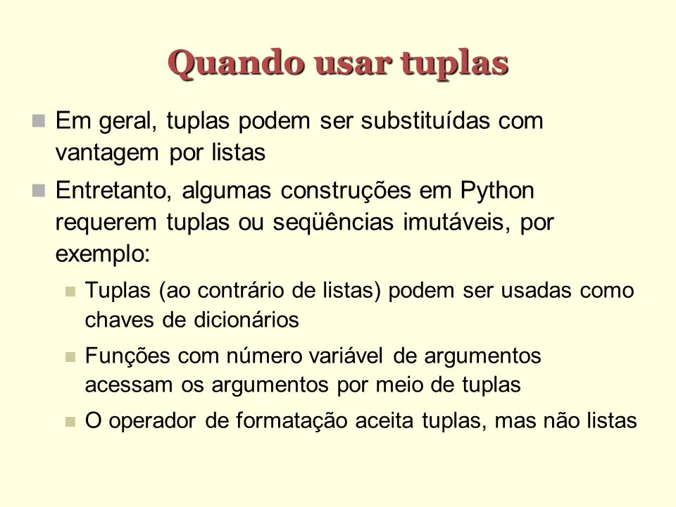 Quando usar tuplas Em geral, tuplas podem ser substituídas com vantagem por listas Entretanto, algumas construções em Python requerem tuplas ou seqüên