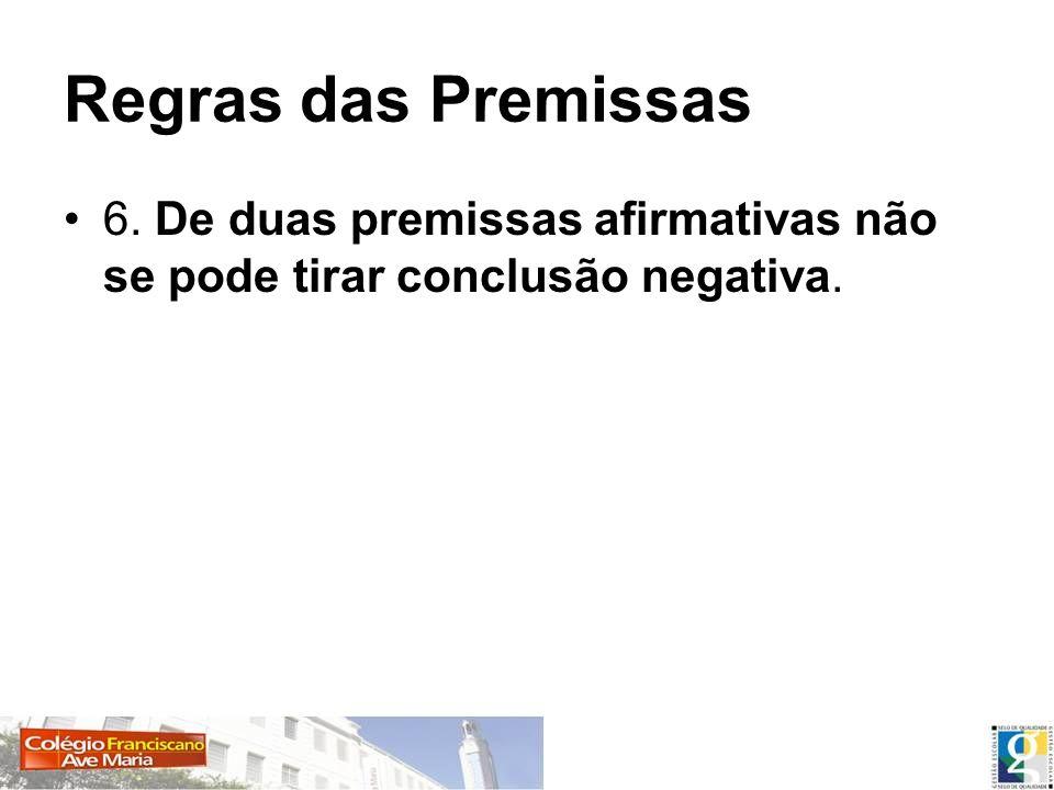 Regras das Premissas 6. De duas premissas afirmativas não se pode tirar conclusão negativa.