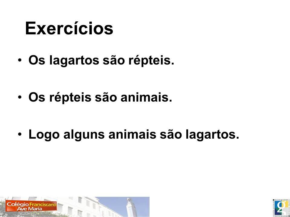 Exercícios Os lagartos são répteis. Os répteis são animais. Logo alguns animais são lagartos.