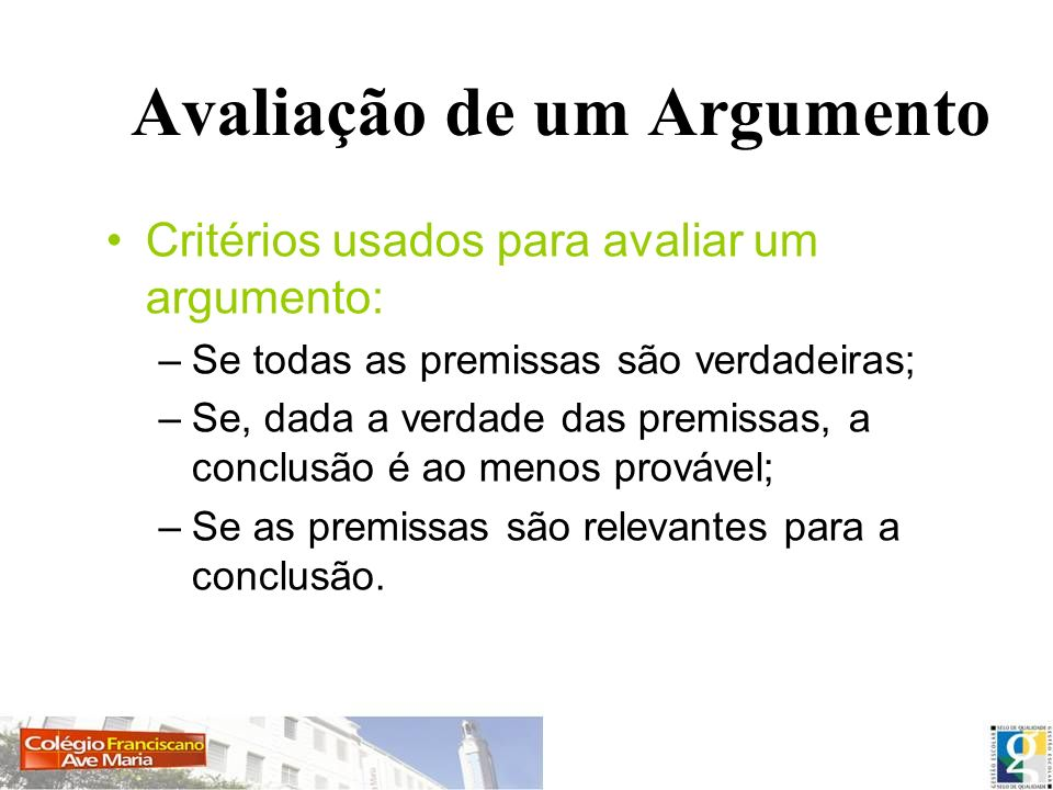 Avaliação de um Argumento Critérios usados para avaliar um argumento: –Se todas as premissas são verdadeiras; –Se, dada a verdade das premissas, a con