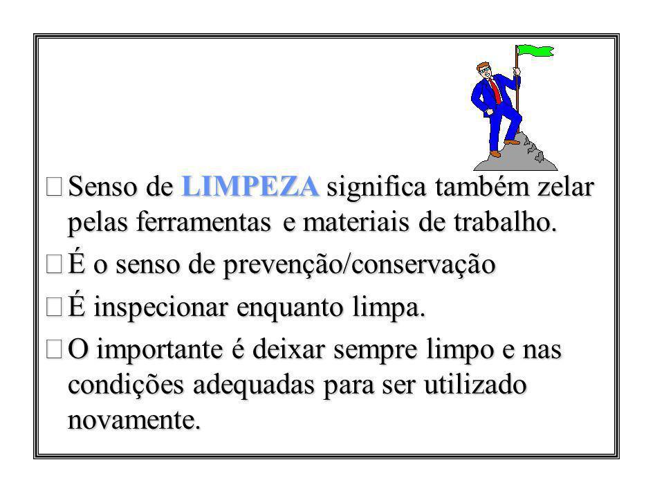 Senso de LIMPEZA significa também zelar pelas ferramentas e materiais de trabalho. É o senso de prevenção/conservação É inspecionar enquanto limpa. O