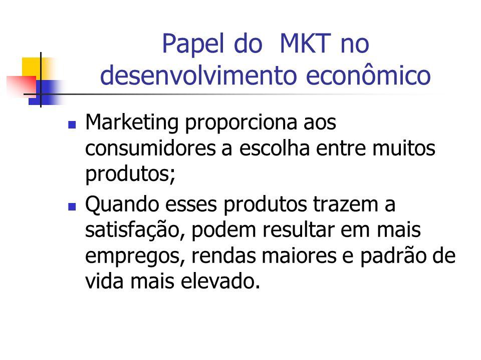 Papel do MKT no desenvolvimento econômico Marketing proporciona aos consumidores a escolha entre muitos produtos; Quando esses produtos trazem a satis