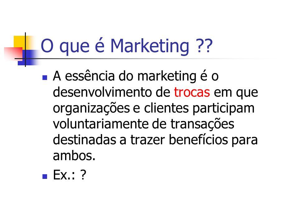 O que é Marketing ?? A essência do marketing é o desenvolvimento de trocas em que organizações e clientes participam voluntariamente de transações des