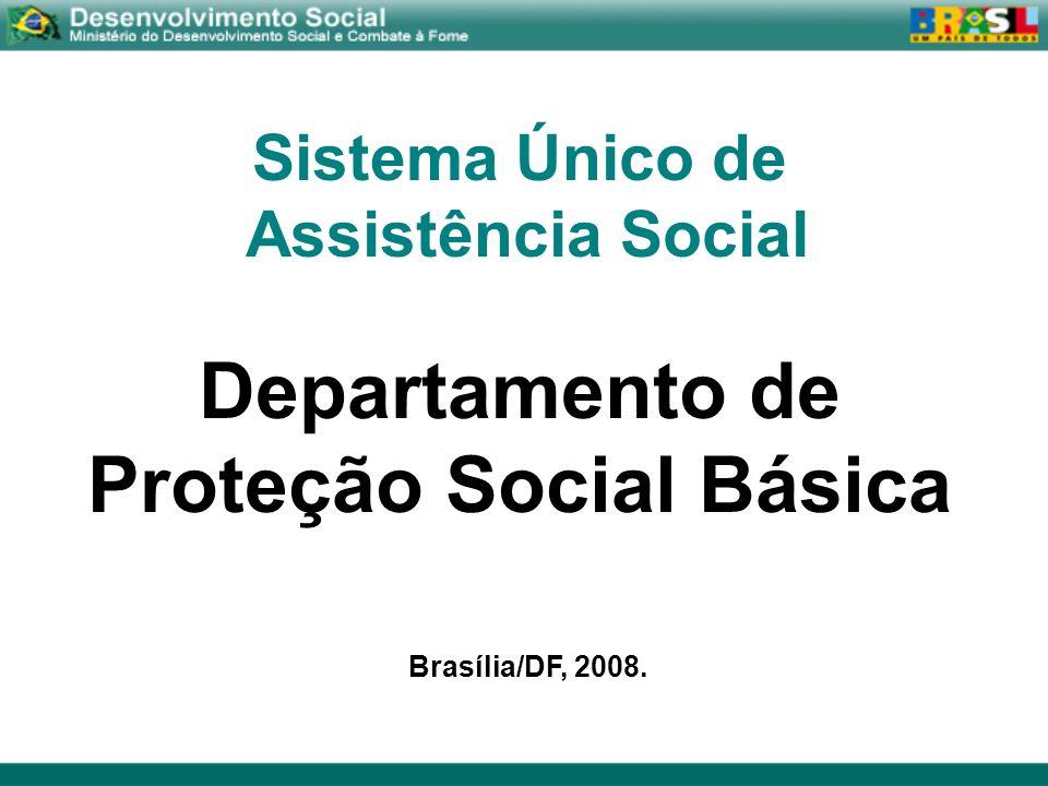 Sistema Único de Assistência Social Departamento de Proteção Social Básica Brasília/DF, 2008.